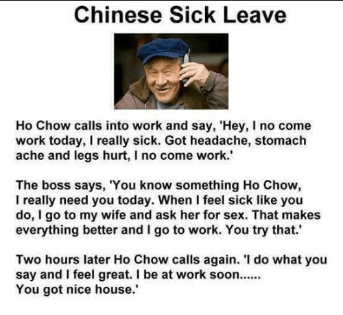 Legs Hurt: Chinese Sick Leave  Ho Chow calls into work and say, 'Hey, I no come  work today, I really sick. Got headache, stomach  ache and legs hurt, l no come work.'  The boss says, 'You know something Ho Chow,  l really need you today. When I feel sick like you  do, I go to my wife and ask her for sex. That makes  everything better and I go to work. You try that.'  Two hours later Ho Chow calls again. do what you  say and feel great. l be at work soon......  You got nice house.