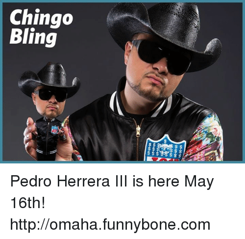 Bling, Memes, and Http: Chingo  Bling  ss  sss  SSSge SSSS  S$$  e40 .....  genial Pedro Herrera III is here May 16th! ► http://omaha.funnybone.com