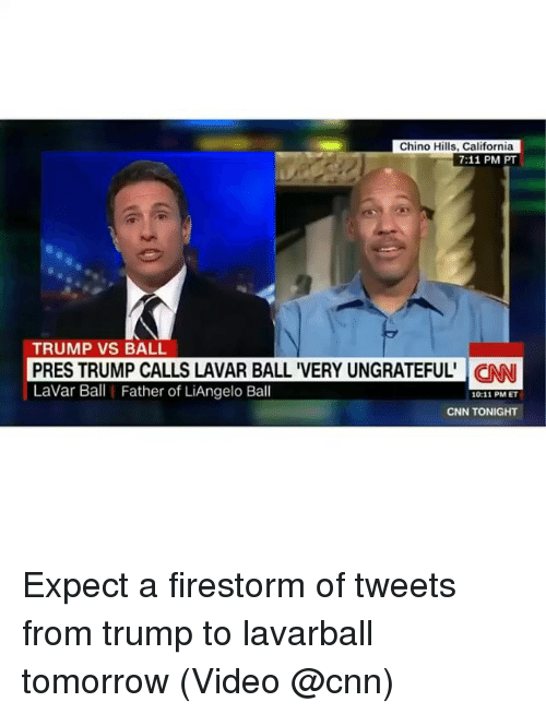 7/11, cnn.com, and Memes: Chino Hills, California  7:11 PM PT  TRUMP VS BALL  PRES TRUMP CALLS LAVAR BALL 'VERY UNGRATEFUL' CNN  LaVar Ball Father of LiAngelo Ball  10:11 PM ET  CNN TONIGHT Expect a firestorm of tweets from trump to lavarball tomorrow (Video @cnn)