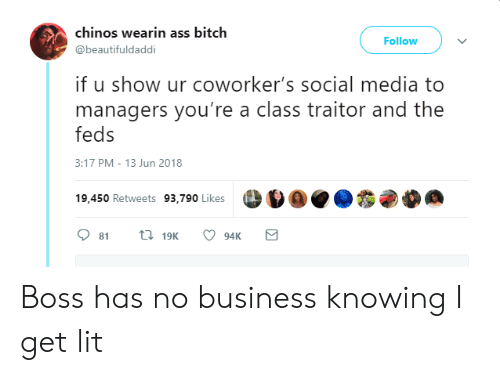 Feds: chinos wearin ass bitch  @beautifuldaddi  Follow  if u show ur coworker's social media to  managers you're a class traitor and the  feds  3:17 PM-13 Jun 2018  19,450 Retweets 93,790 likes  19,450 Retweets 93,790 Likes Boss has no business knowing I get lit