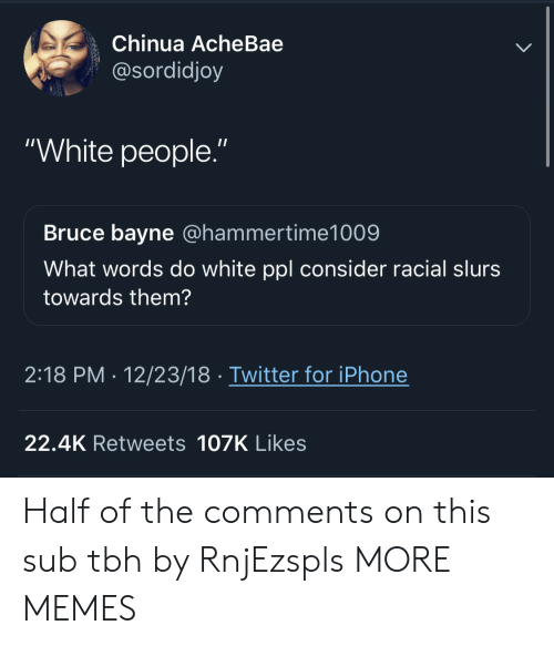 """Racial: Chinua AcheBae  @sordidjoy  """"White people.""""  Bruce bayne @hammertime1009  What words do white ppl consider racial slurs  towards them?  2:18 PM- 12/23/18 Twitter for iPhone  22.4K Retweets 107K Likes Half of the comments on this sub tbh by RnjEzspls MORE MEMES"""