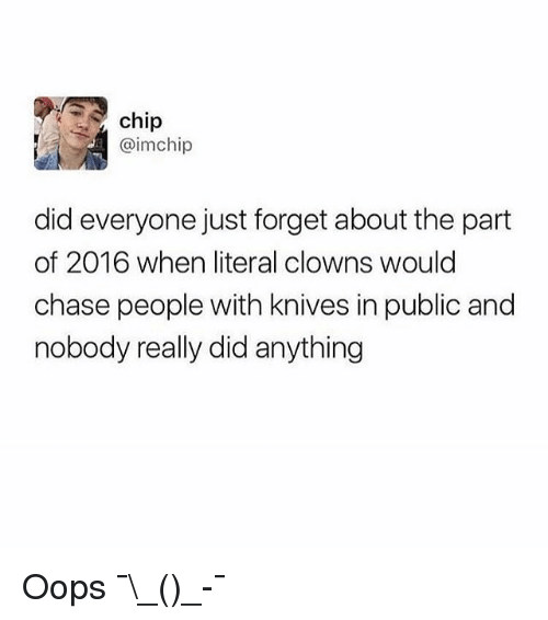 Funny, Clowns, and Chase: chip  @imchip  did everyone just forget about the part  of 2016 when literal clowns would  chase people with knives in public and  nobody really did anything Oops ¯\_(ツ)_-¯