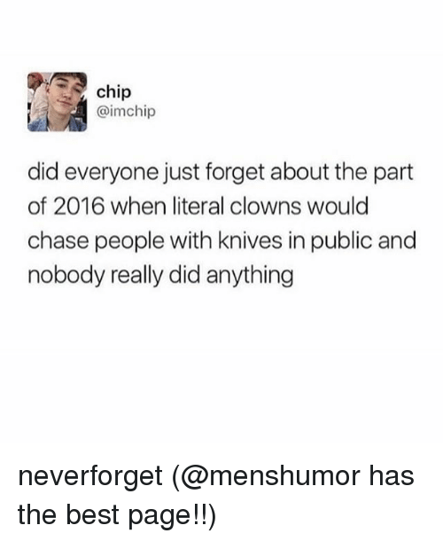 Clowns, Best, and Chase: chip  @imchip  did everyone just forget about the part  of 2016 when literal clowns would  chase people with knives in public and  nobody really did anything neverforget (@menshumor has the best page!!)