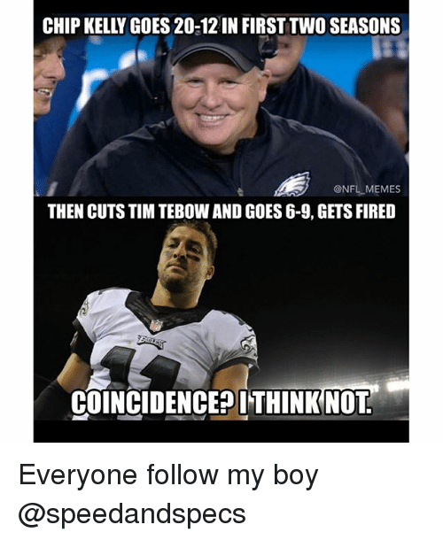 Chip Kelly: CHIP KELLY GOES 20-12 IN FIRST TWO SEASONS  @NFL MEMES  THEN CUTS TIM TEBOW AND GOES 6-9, GETS FIRED  COINCIDENCE THINK NOT Everyone follow my boy @speedandspecs