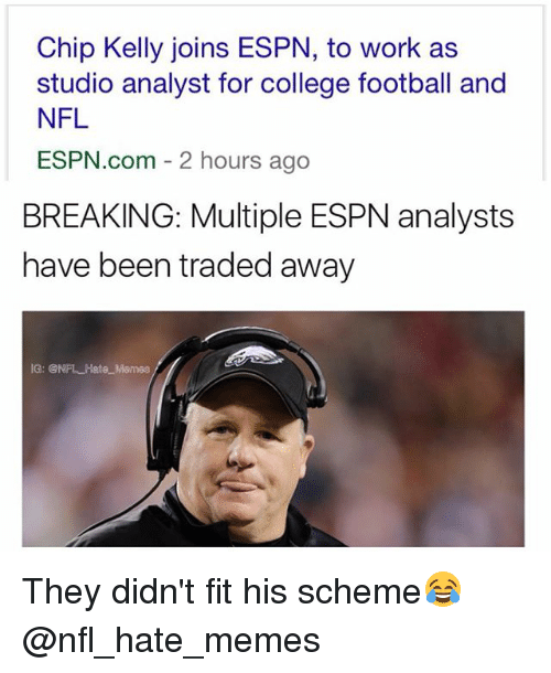 Chip Kelly: Chip Kelly joins ESPN, to work as  studio analyst for college football and  NFL  ESPN.com 2 hours ago  BREAKING: Multiple ESPN analysts  have been traded away They didn't fit his scheme😂 @nfl_hate_memes