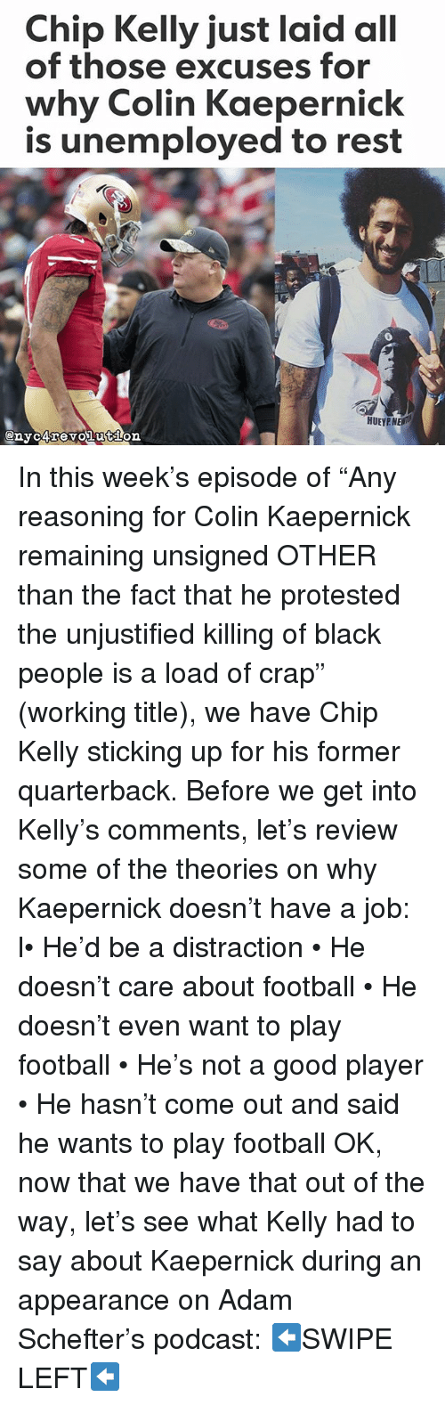 """Chip Kelly: Chip Kelly just laid all  of those excuses for  why Colin Kaepernick  is unemployed to rest  HUEYPNE In this week's episode of """"Any reasoning for Colin Kaepernick remaining unsigned OTHER than the fact that he protested the unjustified killing of black people is a load of crap"""" (working title), we have Chip Kelly sticking up for his former quarterback. Before we get into Kelly's comments, let's review some of the theories on why Kaepernick doesn't have a job: l• He'd be a distraction • He doesn't care about football • He doesn't even want to play football • He's not a good player • He hasn't come out and said he wants to play football OK, now that we have that out of the way, let's see what Kelly had to say about Kaepernick during an appearance on Adam Schefter's podcast: ⬅SWIPE LEFT⬅"""