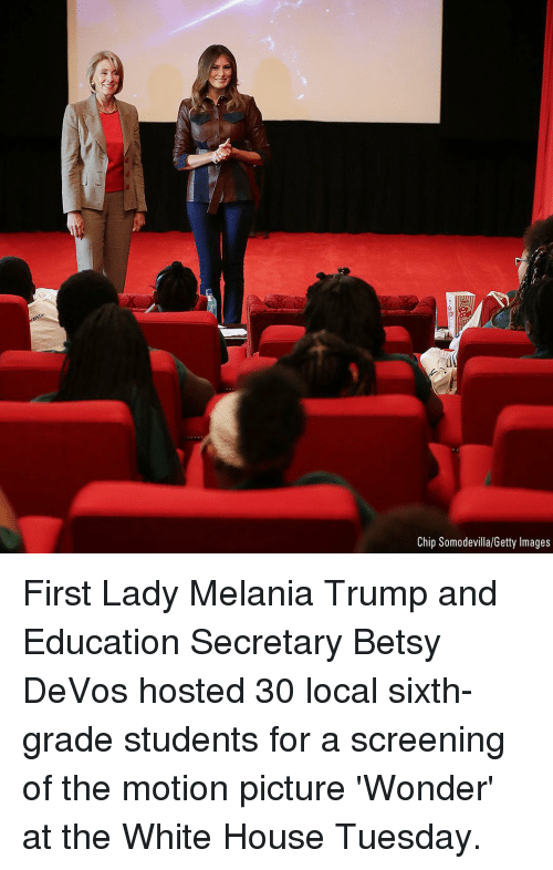 screening: Chip Somodevilla/Getty Images First Lady Melania Trump and Education Secretary Betsy DeVos hosted 30 local sixth-grade students for a screening of the motion picture 'Wonder' at the White House Tuesday.