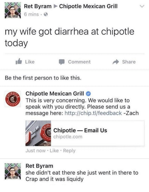 Chipotle, Diarrhea, and Email: Chipotle Mexican Grill  Ret Byram  6 mins . @  my wife got diarrhea at chipotle  today  Like  Comment  Share  Be the first person to like this.  Chipotle Mexican Grill  This is very concerning. We would like to  speak with you directly. Please send us a  message here: http://chip.tl/feedback -Zach  Chipotle Email Us  chipotle.com  Just now Like Reply  Ret Byram  she didn't eat there she just went in there to  Crap and it was liquidy