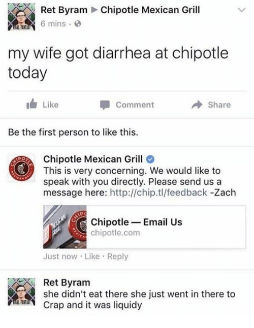 Diarrhea: Chipotle Mexican Grill  Ret Byram  mins  my wife got diarrhea at chipotle  today  Like  Comment  Share  Be the first person to like this.  Chipotle Mexican Grill  This is very concerning. We would like to  speak with you directly. Please send us a  message here: http://chip.tl/feedback -Zach  PO  Chipotle Email Us  chipotle.com  Just now Like Reply  she didneat there she just vent in there to  Ret Byram  Crap and it was liquidy