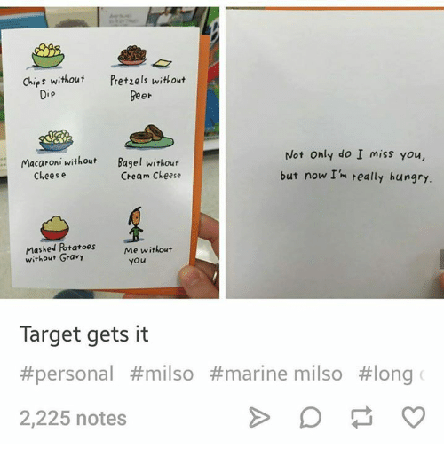 cheesing: Chips without  Pretzels without  Beer  Not Only do I miss you,  but now I'm really hungry.  Macaroni without  Bagel without  Cheam Cheese  Chees e  Mashed Potatoes  without Gravy  Me without  you  Target gets it  #personal #milso #marine milso #long  2,225 notes
