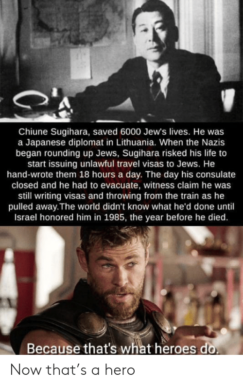 Israel: Chiune Sugihara, saved 6000 Jew's lives. He was  a Japanese diplomat in Lithuania. When the Nazis  began rounding up Jews, Sugihara risked his life to  start issuing unlawful travel visas to Jews. He  hand-wrote them 18 hours a day. The day his consulate  closed and he had to evacuate, witness claim he was  still writing visas and throwing from the train as he  pulled away.The world didn't know what he'd done until  Israel honored him in 1985, the year before he died  Because that's what heroes do Now that's a hero