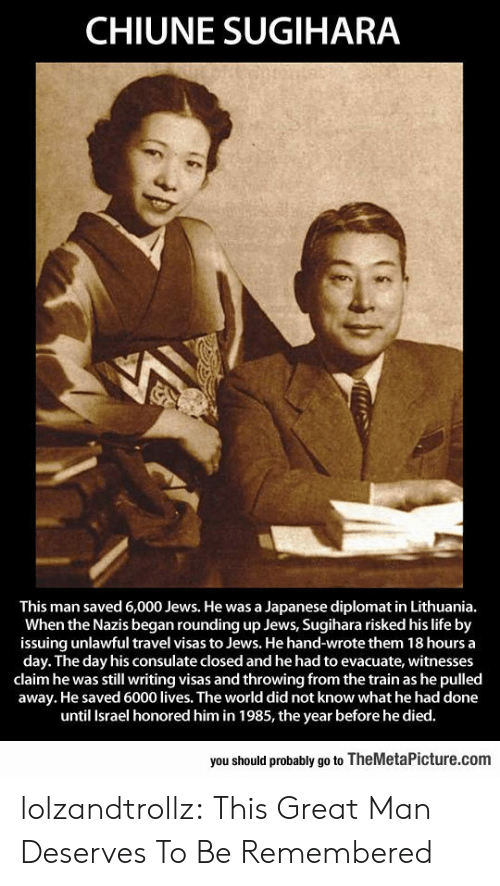 Israel: CHIUNE SUGIHARA  This man saved 6,000 Jews. He was a Japanese diplomat in Lithuania.  When the Nazis began rounding up Jews, Sugihara risked his life by  issuing unlawful travel visas to Jews. He hand-wrote them 18 hours a  day. The day his consulate closed and he had to evacuate, witnesses  claim he was still writing visas and throwing from the train as he pulled  away. He saved 6000 lives. The world did not know what he had done  until Israel honored him in 1985, the year before he died.  you should probably go to TheMetaPicture.com lolzandtrollz:  This Great Man Deserves To Be Remembered