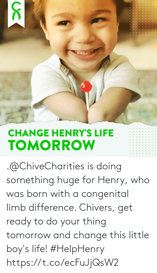 Was Born: .@ChiveCharities is doing something huge for Henry, who was born with a congenital limb difference. Chivers, get ready to do your thing tomorrow and change this little boy's life! #HelpHenry https://t.co/ecFuJjQsW2