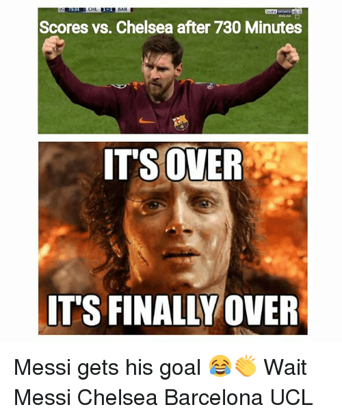Barcelona, Chelsea, and Memes: CHL  BAR  Scores vs. Chelsea after 730 Minutes  ITS OVER  IT'S FINALLY OVER Messi gets his goal 😂👏 Wait Messi Chelsea Barcelona UCL