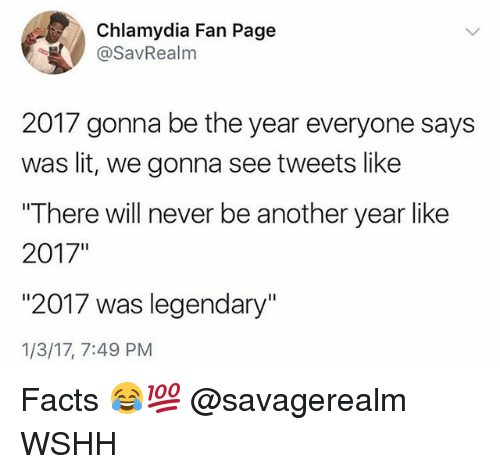 "Facts, Lit, and Memes: Chlamydia Fan Page  @SavRealm  2017 gonna be the year everyone says  was lit, we gonna see tweets like  ""There will never be another year like  2017""  ""2017 was legendary""  1/3/17, 7:49 PM Facts 😂💯 @savagerealm WSHH"