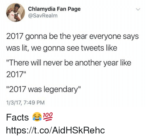 "Facts, Lit, and Never: Chlamydia Fan Page  @SavRealm  2017 gonna be the year everyone says  was lit, we gonna see tweets like  ""There will never be another year like  2017""  ""2017 was legendary""  1/3/17, 7:49 PM Facts 😂💯 https://t.co/AidHSkRehc"