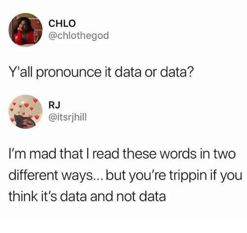 Girl Memes, Mad, and Data: CHLO  @chlothegod  Yall pronounce it data or data?  R.J  @itsrjhill  I'm mad that I read these words in two  different ways... but you're trippin if you  think it's data and not data