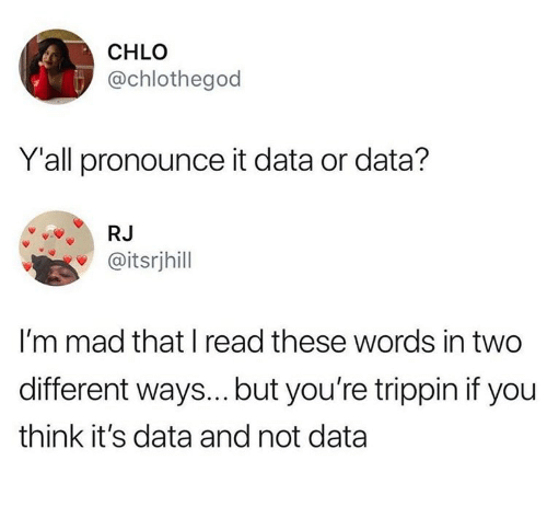 Mad, Data, and Think: CHLO  @chlothegod  Y'all pronounce it data or data?  RJ  @itsrjhill  I'm mad that I read these words in two  different ways...but you're trippin if you  think it's data and not data