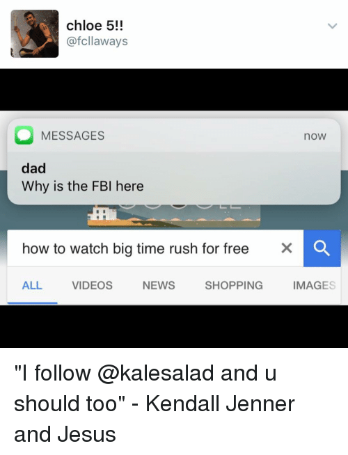 """Fbi, Memes, and Rush: chloe 5!!  afcllaways  O MESSAGES  noW  dad  Why is the FBI here  how to watch big time rush for free  X O  ALL  VIDEOS  NEWS  SHOPPING  IMAGES """"I follow @kalesalad and u should too"""" - Kendall Jenner and Jesus"""