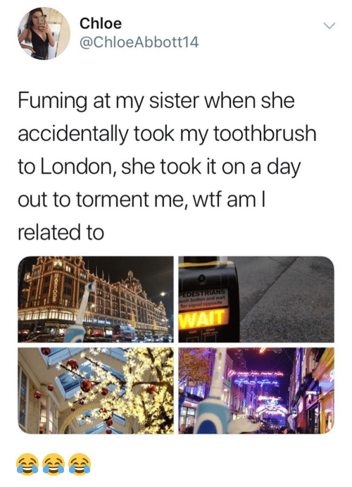 Fuming: Chloe  @ChloeAbbott14  Fuming at my sister when she  accidentally took my toothbrush  to London, she took it on a day  out to torment me, wtf am  related to  EDESTRIANS  for signal opposite  WAI 😂😂😂