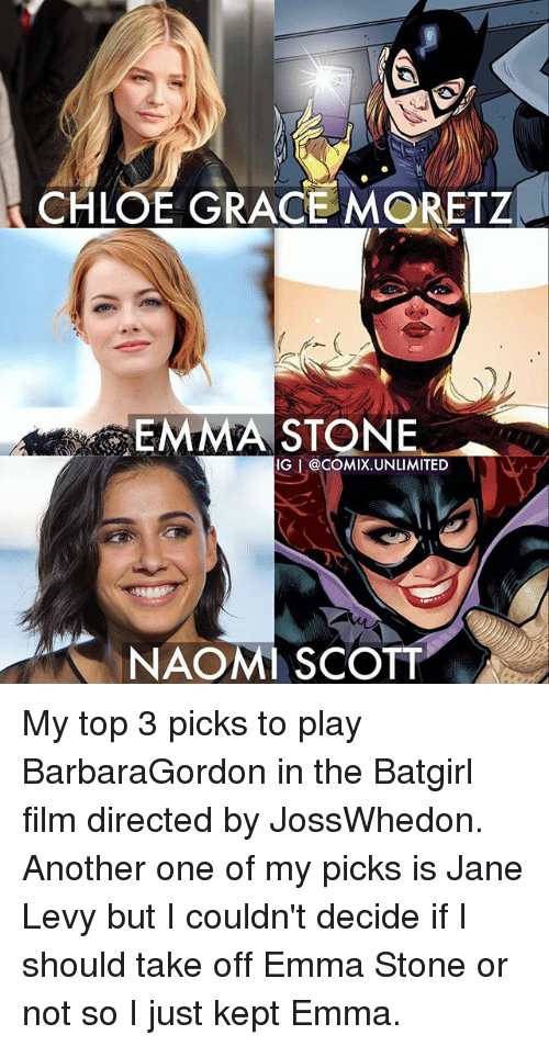 Another One, Chloe Grace Moretz, and Memes: CHLOE GRACE MORETZ  EMMA STONE  IG @COMIX.UNLIMITED  NAOMI SCOTT My top 3 picks to play BarbaraGordon in the Batgirl film directed by JossWhedon. Another one of my picks is Jane Levy but I couldn't decide if I should take off Emma Stone or not so I just kept Emma.