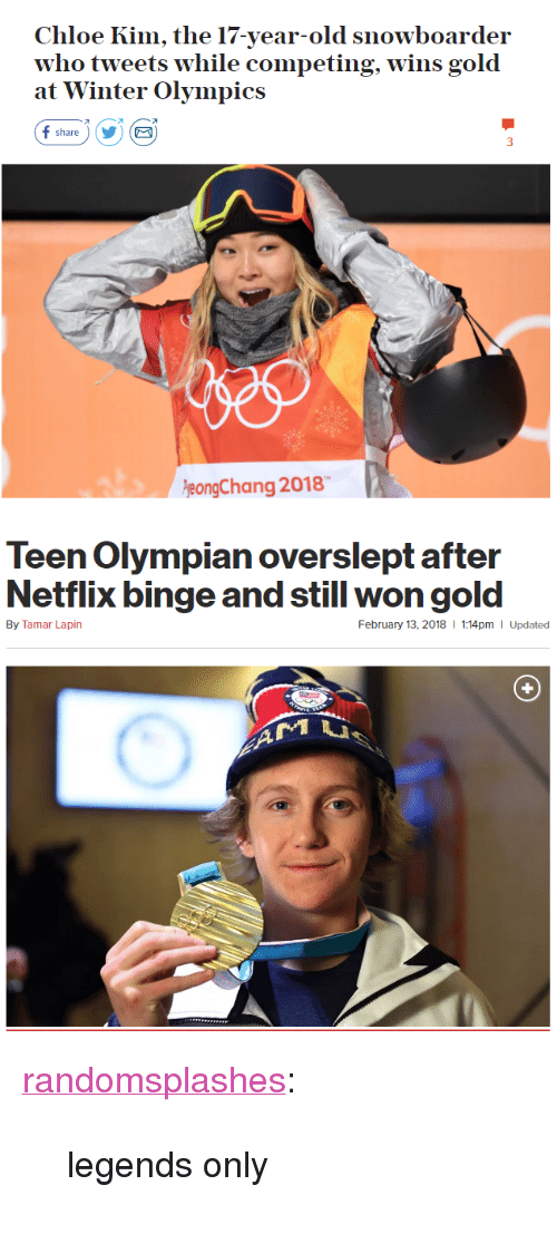 """winter olympics: Chloe Kim, the 17-year-old snowboarder  who tweets w  at Winter Olympics  hile competing, wins gold  オ  share)YE  eongChang 2018   Teen Olympian overslept after  Netflix binge and still won gold  By Tamar Lapin  February 13, 2018  1:14pm I Updated <p><a href=""""http://randomsplashes.tumblr.com/post/170880789864/legends-only"""" class=""""tumblr_blog"""">randomsplashes</a>:</p>  <blockquote><p>legends only</p></blockquote>"""