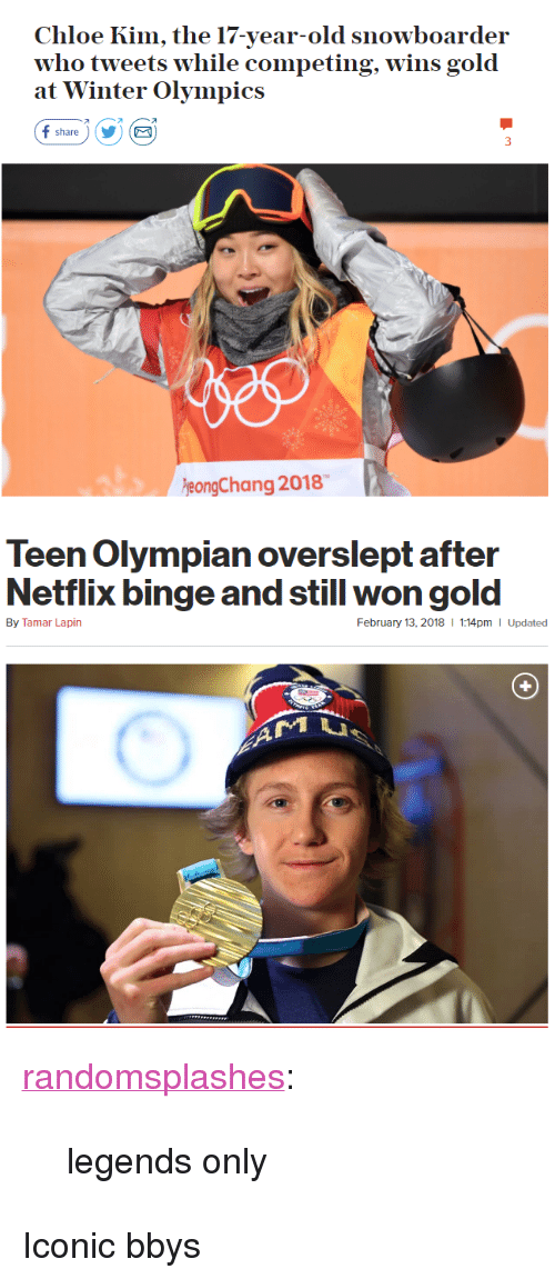 """winter olympics: Chloe Kim, the 17-year-old snowboarder  who tweets w  at Winter Olympics  hile competing, wins gold  オ  share)YE  eongChang 2018   Teen Olympian overslept after  Netflix binge and still won gold  By Tamar Lapin  February 13, 2018  1:14pm I Updated <p><a href=""""http://randomsplashes.tumblr.com/post/170880789864/legends-only"""" class=""""tumblr_blog"""">randomsplashes</a>:</p><blockquote><p>legends only</p></blockquote>  <p>Iconic bbys</p>"""