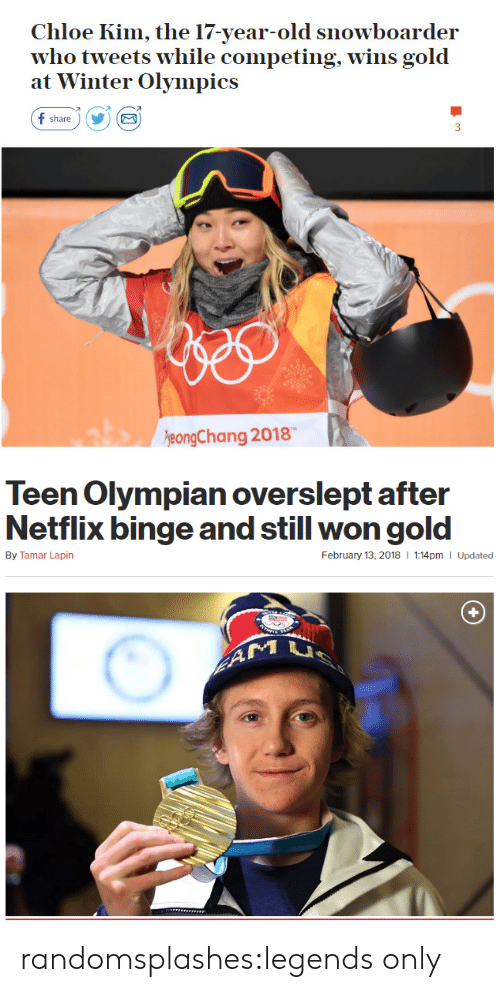 winter olympics: Chloe Kim, the 17-year-old snowboarder  who tweets while competing, wins gold  at Winter Olympics  f share)Y  eongChang 2018   Teen Olympian overslept after  Netflix binge and still won gold  By Tamar Lapin  February 13, 2018  1:14pm I Updated randomsplashes:legends only