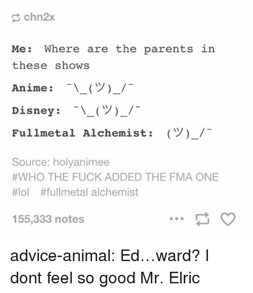 Fullmetal Alchemist: chn2x  Me: Where are the parents  these shows  Anime : -\ー(ツ)-/-  Disney : -\-(ツ)-/-  Fullmetal Alchemist:  in  (Y)-/  Source: holyanimee  #WHO THE FUCK ADDED THE FMA ONE  #101 #fullmetal alchemist  155,333 notes advice-animal:  Ed…ward?  I dont feel so good Mr. Elric