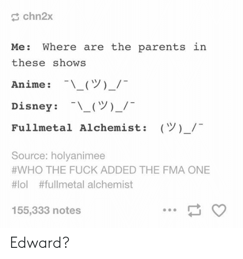 Fullmetal Alchemist: chn2x  Me: Where are the parents  these shows  Anime : -\ー(ツ)-/-  Disney : -\-(ツ)-/-  Fullmetal Alchemist:  in  (Y)-/  Source: holyanimee  #WHO THE FUCK ADDED THE FMA ONE  #101 #fullmetal alchemist  155,333 notes Edward?
