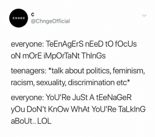 Feminism: CHNO @ChngeOfficial  everyone: TeEnAgErS nEeD to fOcUs  oN mOrE iMpOrTaNt ThlnGs  teenagers: *talk about politics, feminism,  racism, sexuality, discrimination etc*  everyone: YoU'Re JuSt A tEeNaGeR  yOu DoN't KnOw WhAt YoU'Re TaLklnG  aBoUt.. LOL