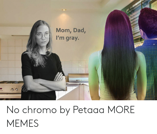 Gray: CHO  Mom, Dad,  I'm gray. No chromo by Petaaa MORE MEMES