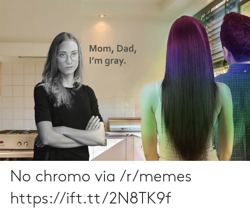 Gray: CHO  Mom, Dad,  I'm gray. No chromo via /r/memes https://ift.tt/2N8TK9f