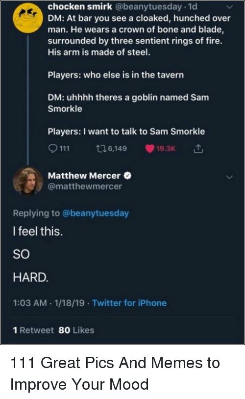 Uhhhh: chocken smirk @beanytuesday 1d  DM: At bar you see a cloaked, hunched over  man. He wears a crown of bone and blade  surrounded by three sentient rings of fire.  His arm is made of steel.  Players: who else is in the tavern  DM: uhhhh theres a goblin named Sam  Smorkle  Players: I want to talk to Sam Smorkle  111 6,149 19.3K  Matthew Mercer  @matthewmercer  Replying to @beanytuesday  I feel this.  SO  HARD  1:03 AM.1/18/19 Twitter for iPhone  1 Retweet 80 Likes 111 Great Pics And Memes to Improve Your Mood