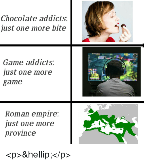 addicts: Chocolate addicts:  just one more bite  Game addicts:  just one more  game  Roman empire:  just one more  province <p>&hellip;</p>