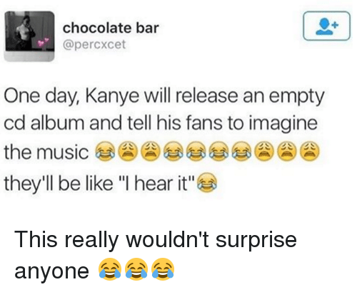 """dank: chocolate bar  @percxcet  One day, Kanye will release an empty  cd album and tell his fans to imagine  the music  they'll be like """"I hear it"""" This really wouldn't surprise anyone 😂😂😂"""