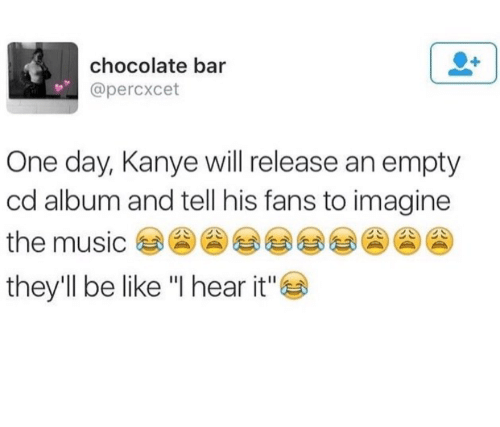 """Be Like, Kanye, and Music: chocolate bar  @percxcet  One day, Kanye will release an empty  cd album and tell his fans to imagine  the music 송송)  they'll be like """"I hear it"""""""