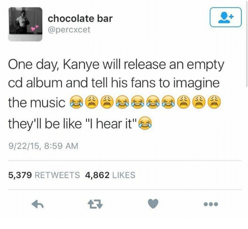 """Be Like, Kanye, and Music: chocolate bar  @percxcet  One day, Kanye will release an empty  cd album and tell his fans to imagine  the music  they'll be like """"I hear it""""  9/22/15, 8:59 AM  5,379 RETWEETS 4,862 LIKES"""