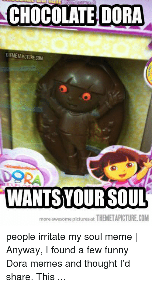 Dora Memes: CHOCOLATE DORA  THEMETAPICTURE.COM  DORA  WANTSVOUR SOUL  more awesome pictures at THEMETAPICTURE.COM people irritate my soul meme | Anyway, I found a few funny Dora memes and thought I'd share. This ...