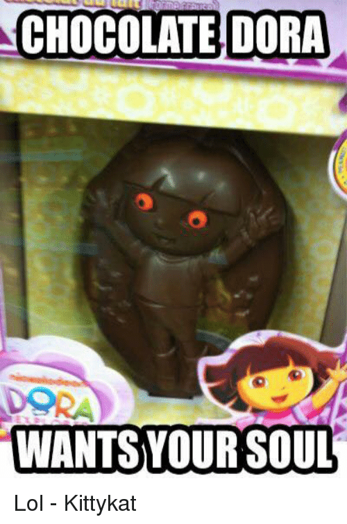 Lol, Memes, and Chocolate: CHOCOLATE DORA  WANTS YOUR SOUL Lol - Kittykat
