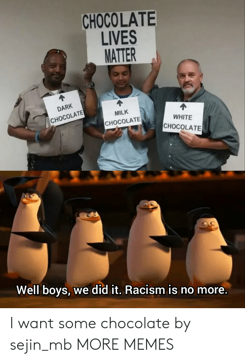 Lives Matter: CHOCOLATE  LIVES  MATTER  DARK  MILK  CHOCOLATE  WHITE  CHOCOLATE  CHOCOLATE  Well boys, we did it. Racism is no more. I want some chocolate by sejin_mb MORE MEMES