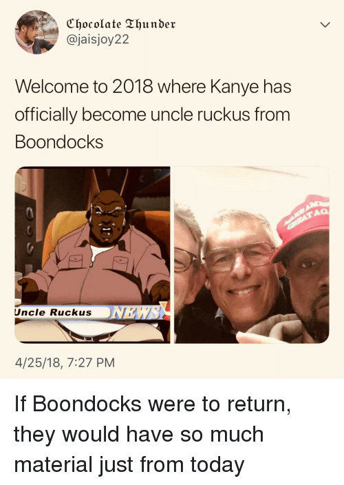 Blackpeopletwitter, Funny, and Kanye: Chocolate Thunder  @jaisjoy22  Welcome to 2018 where Kanye has  officially become uncle ruckus from  Boondocks  Uncle Ruckus NKA  4/25/18, 7:27 PM