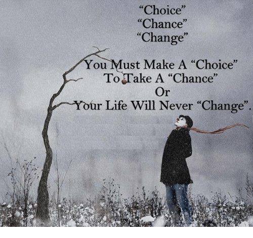 "Life, Memes, and Change: ""Choice  ""Chance  ""Change""  ou ust Make A ""Choice""  To Take A ""Chance""  ur Life Will Never Change"