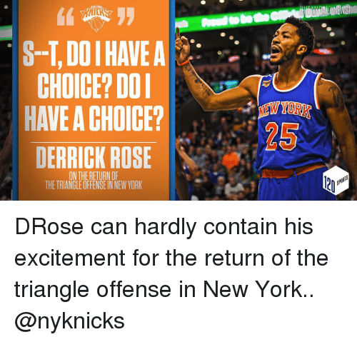 Derrick Rose, Memes, and 🤖: CHOICE? DOI  HAVE A CHOICE?  DERRICK ROSE  IN THE RETURNOF  THETRIANGLE OFFENSE NNEW YORK DRose can hardly contain his excitement for the return of the triangle offense in New York.. @nyknicks