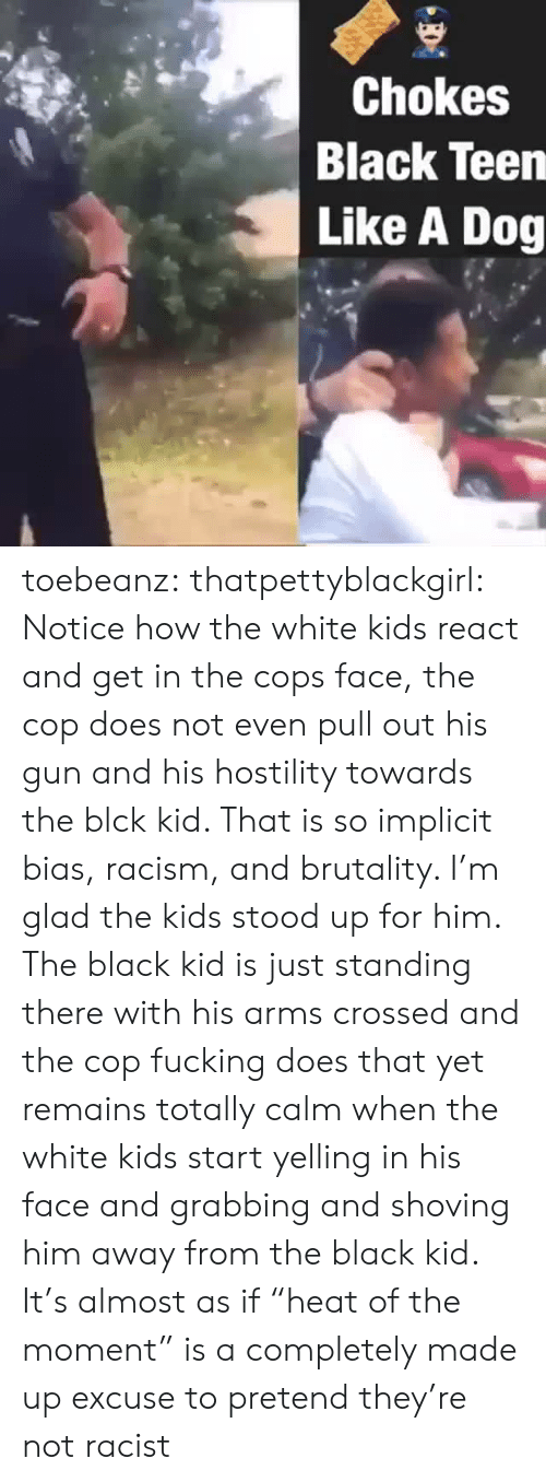 """brutality: Chokes  Black Teen  Like A Dog toebeanz:  thatpettyblackgirl:   Notice how the white kids react and get in the cops face, the cop does  not even pull out his gun and his hostility towards the blck kid. That  is so implicit bias, racism, and brutality. I'm glad the kids stood up  for him.     The black kid is just standing there with his arms crossed and the cop fucking does that yet remains totally calm when the white kids start yelling in his face and grabbing and shoving him away from the black kid. It's almost as if """"heat of the moment"""" is a completely made up excuse to pretend they're not racist"""