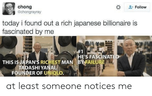 richest man: chong  @chongrayray  Follow  today i found out a rich japanese billionaire is  fascinated by me  #1  HE'S FASCINATED  BY FAILURE  THIS IS JAPAN'S RICHEST MAN  TADASHI YANAI,  FOUNDER OF UNIQLO. at least someone notices me