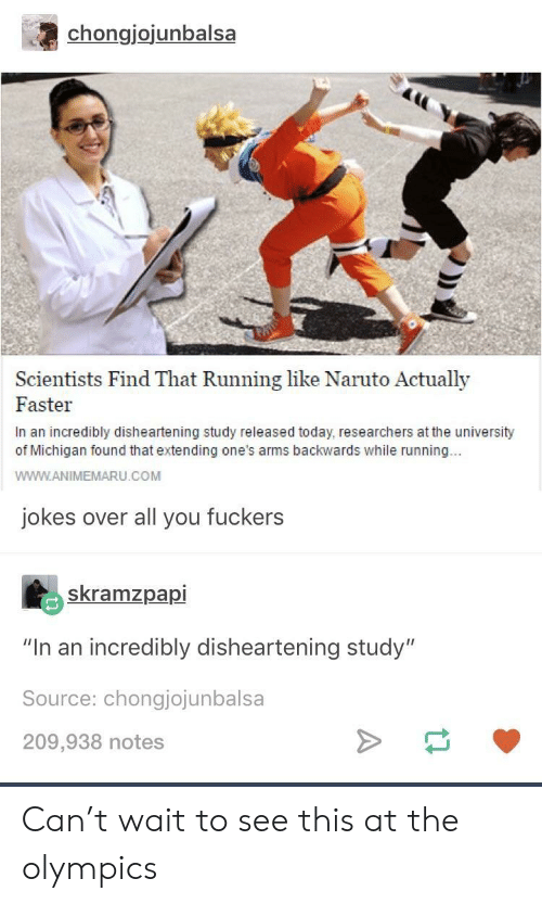 """the olympics: chongjojunbalsa  Scientists Find That Running like Naruto Actually  Faster  In an incredibly disheartening study released today, researchers at the university  of Michigan found that extending one's arms backwards while running..  WWW.ANIMEMARU.COM  jokes over all you fuckers  skramzpapi  """"In an incredibly disheartening study""""  Source: chongjojunbalsa  209,938 notes Can't wait to see this at the olympics"""