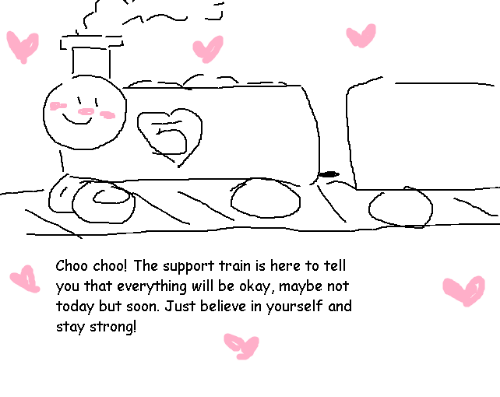 Soon..., Okay, and Today: Choo choo! The support train is here to tell  you that everything will be okay, maybe not  today but soon. Just believe in yourself and  stay strong!