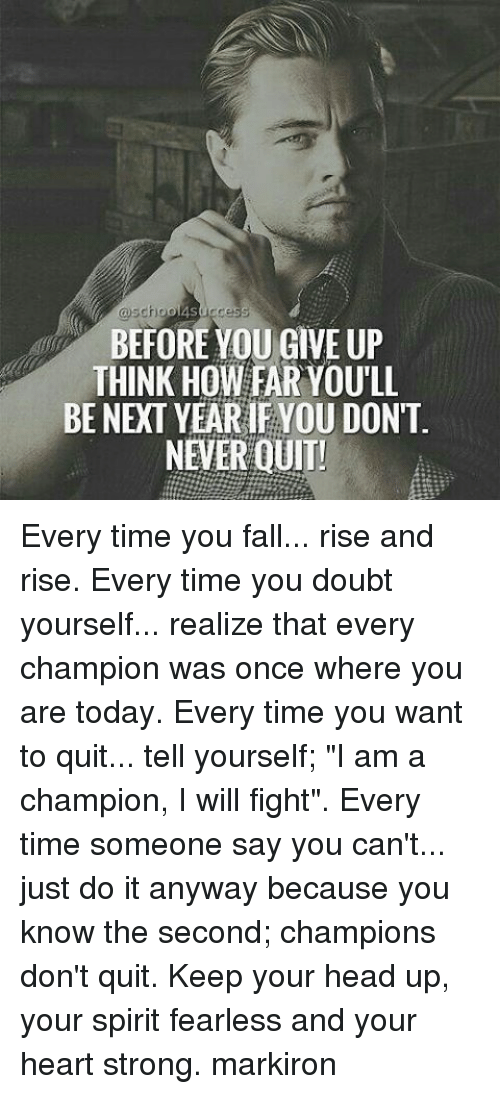 "keep your head up: choo  success  BEFORE YOU GIVE UP  THINK HOW FAR YOULL  BE NEXT YEARIF YOU DON'T  NEVER QUIT! Every time you fall... rise and rise. Every time you doubt yourself... realize that every champion was once where you are today. Every time you want to quit... tell yourself; ""I am a champion, I will fight"". Every time someone say you can't... just do it anyway because you know the second; champions don't quit. Keep your head up, your spirit fearless and your heart strong. markiron"