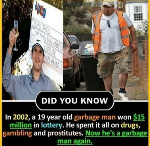 prostitutes: CHOOE  DID YOU KNOW  In 2002, a 19 year old garbage man won $15  million in lottery. He spent it all on drugs,  gambling and prostitutes. Now he's a garbage  man again.